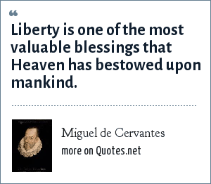 Miguel de Cervantes: Liberty is one of the most valuable blessings that Heaven has bestowed upon mankind.