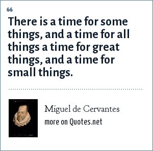 Miguel de Cervantes: There is a time for some things, and a time for all things a time for great things, and a time for small things.