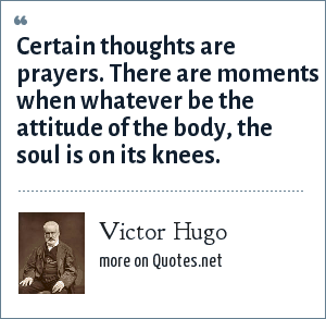 Victor Hugo: Certain thoughts are prayers. There are moments when whatever be the attitude of the body, the soul is on its knees.