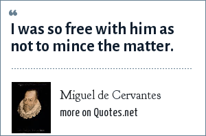 Miguel de Cervantes: I was so free with him as not to mince the matter.