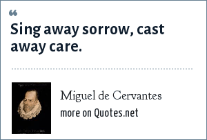 Miguel de Cervantes: Sing away sorrow, cast away care.