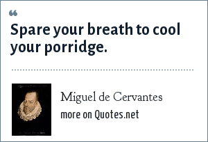 Miguel de Cervantes: Spare your breath to cool your porridge.