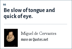 Miguel de Cervantes: Be slow of tongue and quick of eye.