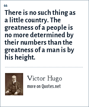 Victor Hugo: There is no such thing as a little country. The greatness of a people is no more determined by their numbers than the greatness of a man is by his height.