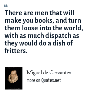 Miguel de Cervantes: There are men that will make you books, and turn them loose into the world, with as much dispatch as they would do a dish of fritters.