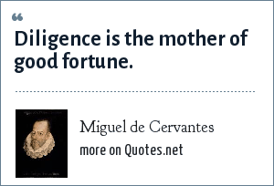 Miguel de Cervantes: Diligence is the mother of good fortune.