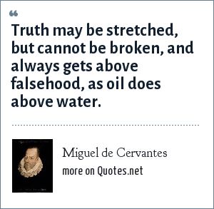 Miguel de Cervantes: Truth may be stretched, but cannot be broken, and always gets above falsehood, as oil does above water.