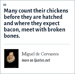 Miguel de Cervantes: Many count their chickens before they are hatched and where they expect bacon, meet with broken bones.