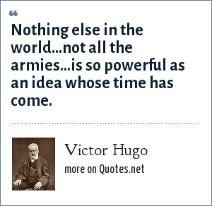 Victor Hugo: Nothing else in the world...not all the armies...is so powerful as an idea whose time has come.
