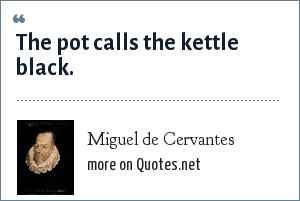 Miguel de Cervantes: The pot calls the kettle black.