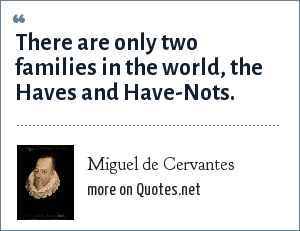 Miguel de Cervantes: There are only two families in the world, the Haves and Have-Nots.