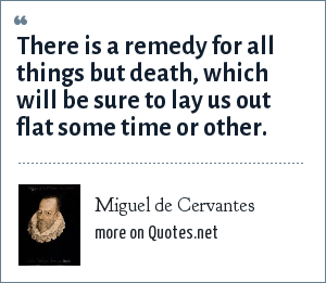 Miguel de Cervantes: There is a remedy for all things but death, which will be sure to lay us out flat some time or other.
