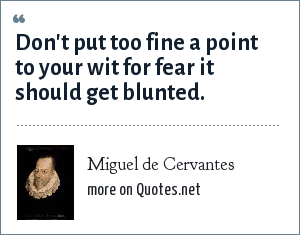 Miguel de Cervantes: Don't put too fine a point to your wit for fear it should get blunted.