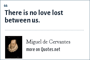 Miguel de Cervantes: There is no love lost between us.
