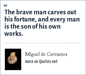 Miguel de Cervantes: The brave man carves out his fortune, and every man is the son of his own works.