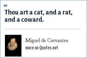 Miguel de Cervantes: Thou art a cat, and a rat, and a coward.