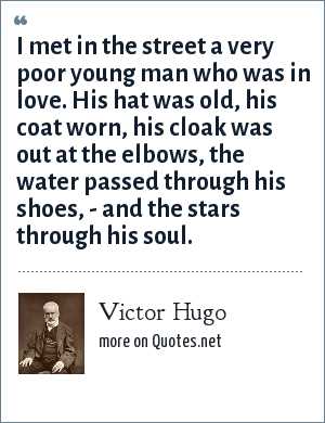 Victor Hugo: I met in the street a very poor young man who was in love. His hat was old, his coat worn, his cloak was out at the elbows, the water passed through his shoes, - and the stars through his soul.