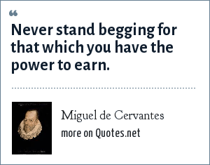 Miguel de Cervantes: Never stand begging for that which you have the power to earn.