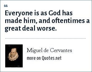 Miguel de Cervantes: Everyone is as God has made him, and oftentimes a great deal worse.