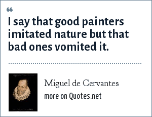 Miguel de Cervantes: I say that good painters imitated nature but that bad ones vomited it.
