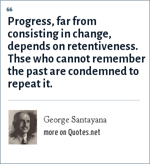 George Santayana: Progress, far from consisting in change, depends on retentiveness. Thse who cannot remember the past are condemned to repeat it.