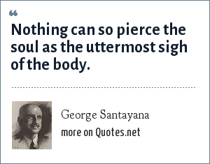 George Santayana: Nothing can so pierce the soul as the uttermost sigh of the body.