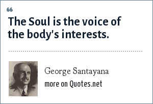 George Santayana: The Soul is the voice of the body's interests.