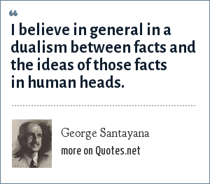 George Santayana: I believe in general in a dualism between facts and the ideas of those facts in human heads.