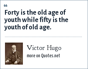 Victor Hugo: Forty is the old age of youth fifty is the youth of old age.