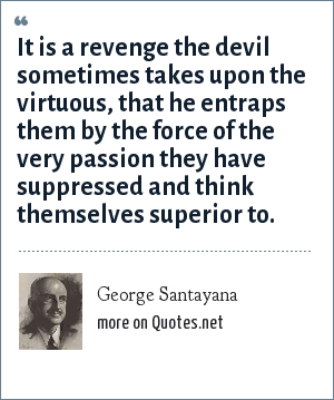 George Santayana: It is a revenge the devil sometimes takes upon the virtuous, that he entraps them by the force of the very passion they have suppressed and think themselves superior to.