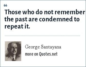 George Santayana: Those who do not remember the past are condemned to repeat it.