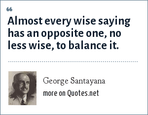 George Santayana: Almost every wise saying has an opposite one, no less wise, to balance it.