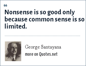 George Santayana: Nonsense is so good only because common sense is so limited.