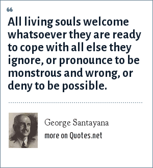 George Santayana: All living souls welcome whatsoever they are ready to cope with all else they ignore, or pronounce to be monstrous and wrong, or deny to be possible.