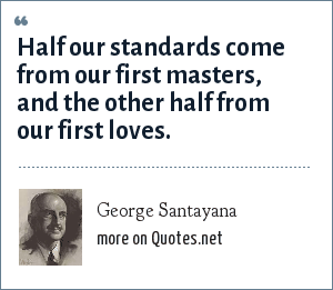 George Santayana: Half our standards come from our first masters, and the other half from our first loves.