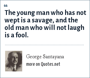 George Santayana: The young man who has not wept is a savage, and the old man who will not laugh is a fool.