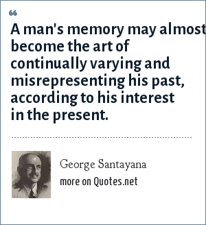 George Santayana: A man's memory may almost become the art of continually varying and misrepresenting his past, according to his interest in the present.