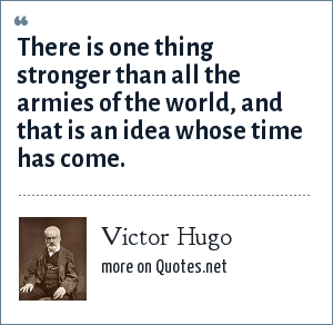 Victor Hugo: There is one thing stronger than all the armies of the world, and that is an idea whose time has come.