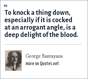 George Santayana: To knock a thing down, especially if it is cocked at an arrogant angle, is a deep delight of the blood.