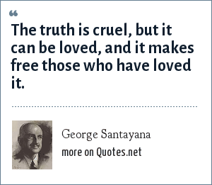George Santayana: The truth is cruel, but it can be loved, and it makes free those who have loved it.