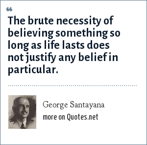George Santayana: The brute necessity of believing something so long as life lasts does not justify any belief in particular.