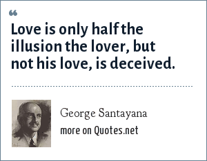 George Santayana: Love is only half the illusion the lover, but not his love, is deceived.