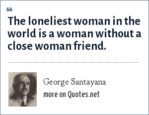 George Santayana: The loneliest woman in the world is a woman without a close woman friend.