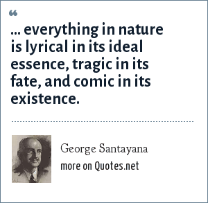 George Santayana: ... everything in nature is lyrical in its ideal essence, tragic in its fate, and comic in its existence.