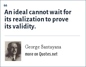 George Santayana: An ideal cannot wait for its realization to prove its validity.