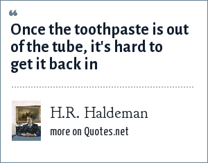 H.R. Haldeman: Once the toothpaste is out of the tube, it's hard to get it back in
