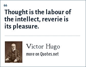 Victor Hugo: Thought is the labour of the intellect, reverie is its pleasure.