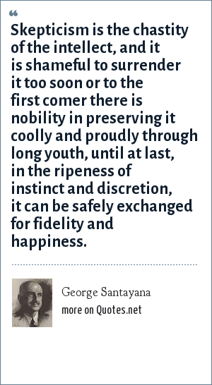 George Santayana: Skepticism is the chastity of the intellect, and it is shameful to surrender it too soon or to the first comer there is nobility in preserving it coolly and proudly through long youth, until at last, in the ripeness of instinct and discretion, it can be safely exchanged for fidelity and happiness.