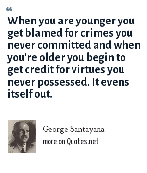 George Santayana: When you are younger you get blamed for crimes you never committed and when you're older you begin to get credit for virtues you never possessed. It evens itself out.