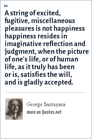 George Santayana: A string of excited, fugitive, miscellaneous pleasures is not happiness happiness resides in imaginative reflection and judgment, when the picture of one's life, or of human life, as it truly has been or is, satisfies the will, and is gladly accepted.